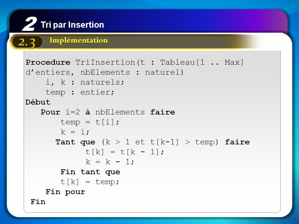 2 Tri par Insertion. 2.3. Implémentation. Procedure TriInsertion(t : Tableau[1 .. Max] d'entiers, nbElements : naturel)